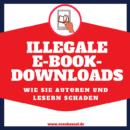 Illegale E-Book-Downloads – Wie sie Autoren und vor allem Lesern schaden
