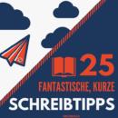 25 FANTASTISCHE, KURZE SCHREIBTIPPS