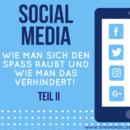 Social Media – Wie man sich den Spaß raubt und wie man das verhindert! (Teil II)